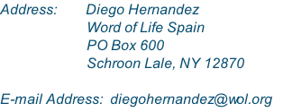 Address:        Diego Hernandez                         Word of Life Spain                         PO Box 600                         Schroon Lale, NY 12870  E-mail Address:  diegohernandez@wol.org